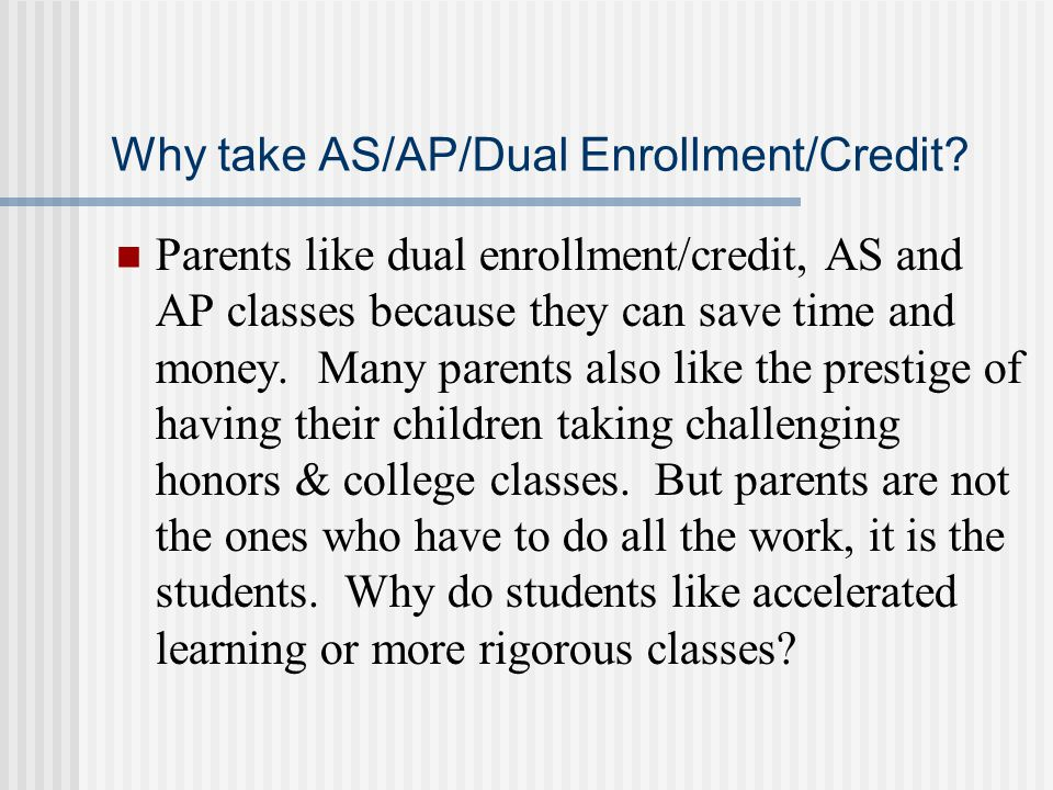 Why take AS/AP/Dual Enrollment/Credit? Parents like dual enrollment/credit, AS and AP classes because they can save time and money. Many parents also