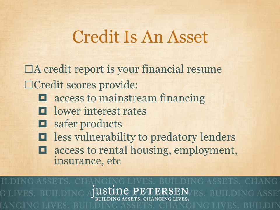 Credit Is An Asset A credit report is your financial resume Credit scores provide: access to mainstream financing lower interest rates safer products less vulnerability to predatory lenders access to rental housing, employment, insurance, etc