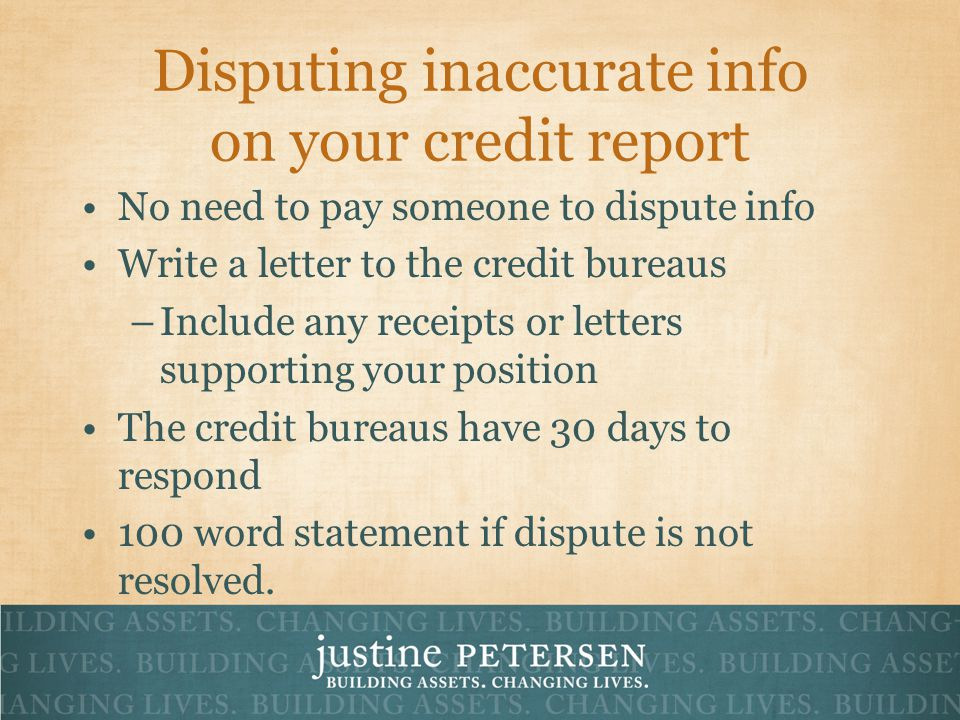 Disputing inaccurate info on your credit report No need to pay someone to dispute info Write a letter to the credit bureaus –Include any receipts or letters supporting your position The credit bureaus have 30 days to respond 100 word statement if dispute is not resolved.
