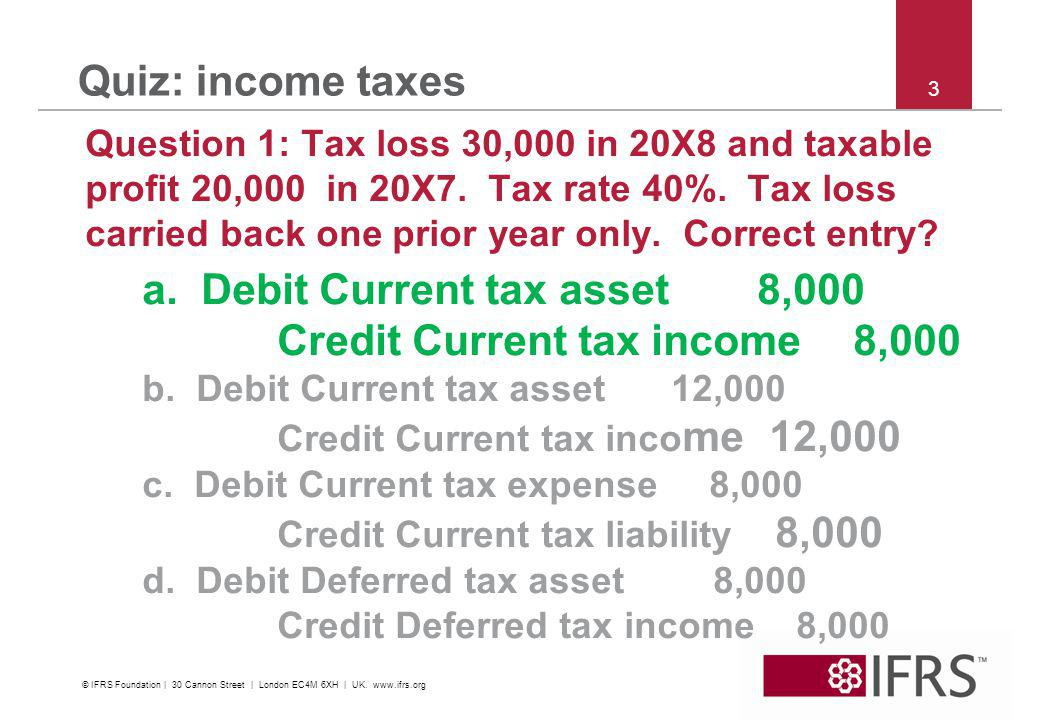 © 2011 IFRS Foundation | 30 Cannon Street | London EC4M 6XH | UK | www.ifrs.org 4 Quiz: income taxes Question 2: Entity has tax loss 30,000 in 20X8.