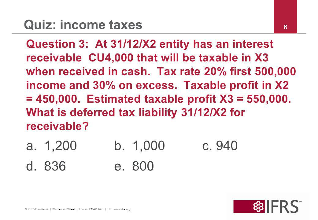 © 2011 IFRS Foundation | 30 Cannon Street | London EC4M 6XH | UK | www.ifrs.org 7 Quiz: income taxes Ques.