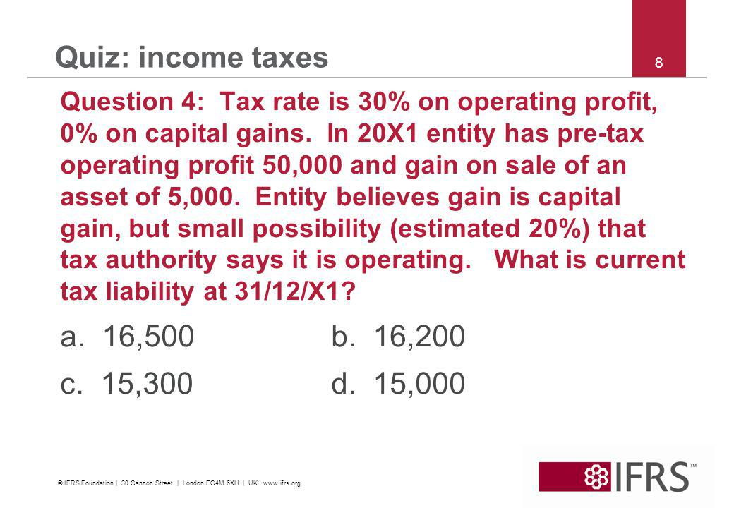 © 2011 IFRS Foundation | 30 Cannon Street | London EC4M 6XH | UK | www.ifrs.org 19 Quiz: income taxes Question 9: The facts are the same as Question 8.