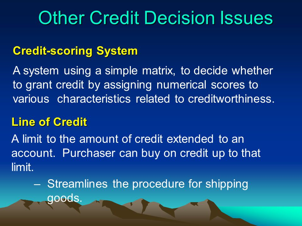 Other Credit Decision Issues Line of Credit A limit to the amount of credit extended to an account. Purchaser can buy on credit up to that limit. –Str