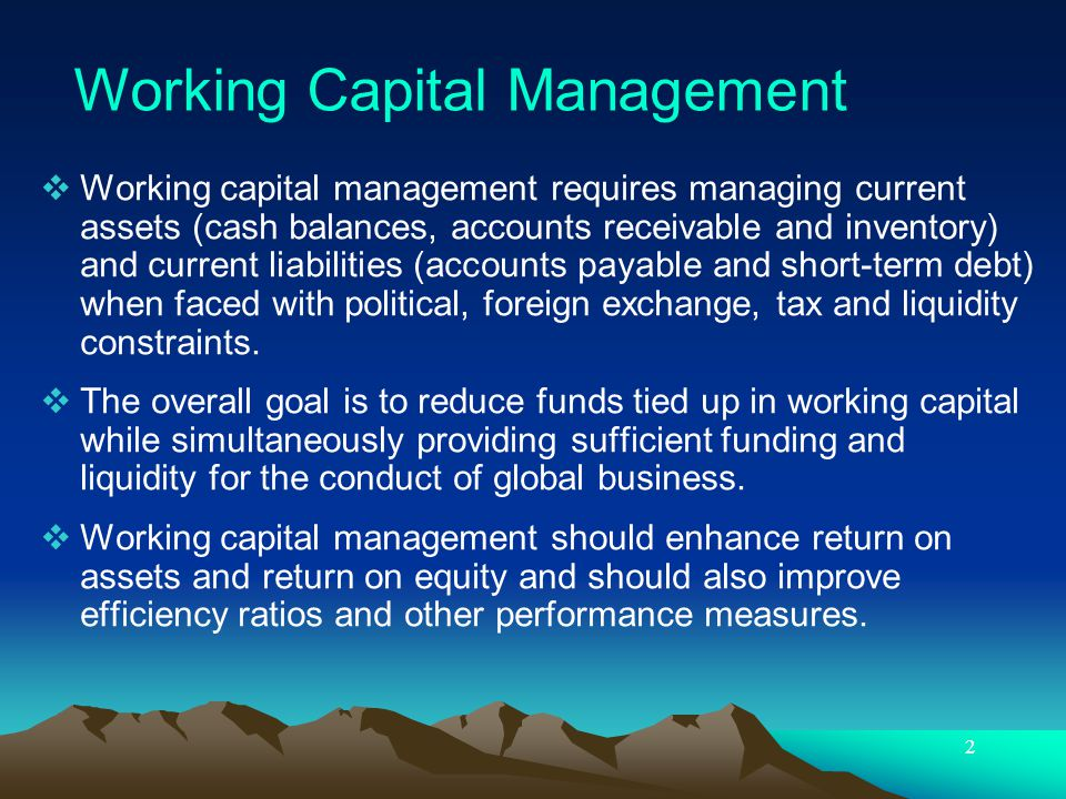 2 Working capital management requires managing current assets (cash balances, accounts receivable and inventory) and current liabilities (accounts pay
