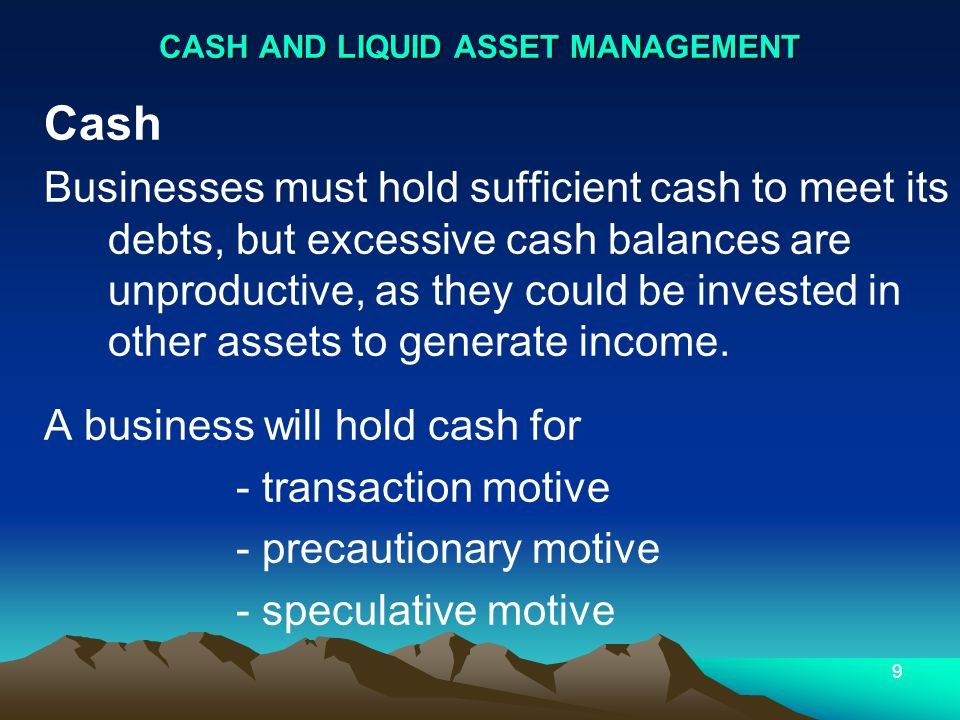 10 Other Liquid assets Deposits, securities that are easily converted to cash in short time Can earn income in meantime until needed Control Cash via Cash Budget Synchronising cash Cash sales/purchases Credit sales/purchases Wages, other expenses CASH AND LIQUID ASSET MANAGEMENT