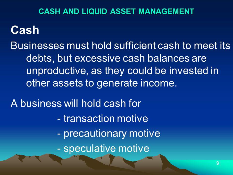 9 CASH AND LIQUID ASSET MANAGEMENT Cash Businesses must hold sufficient cash to meet its debts, but excessive cash balances are unproductive, as they