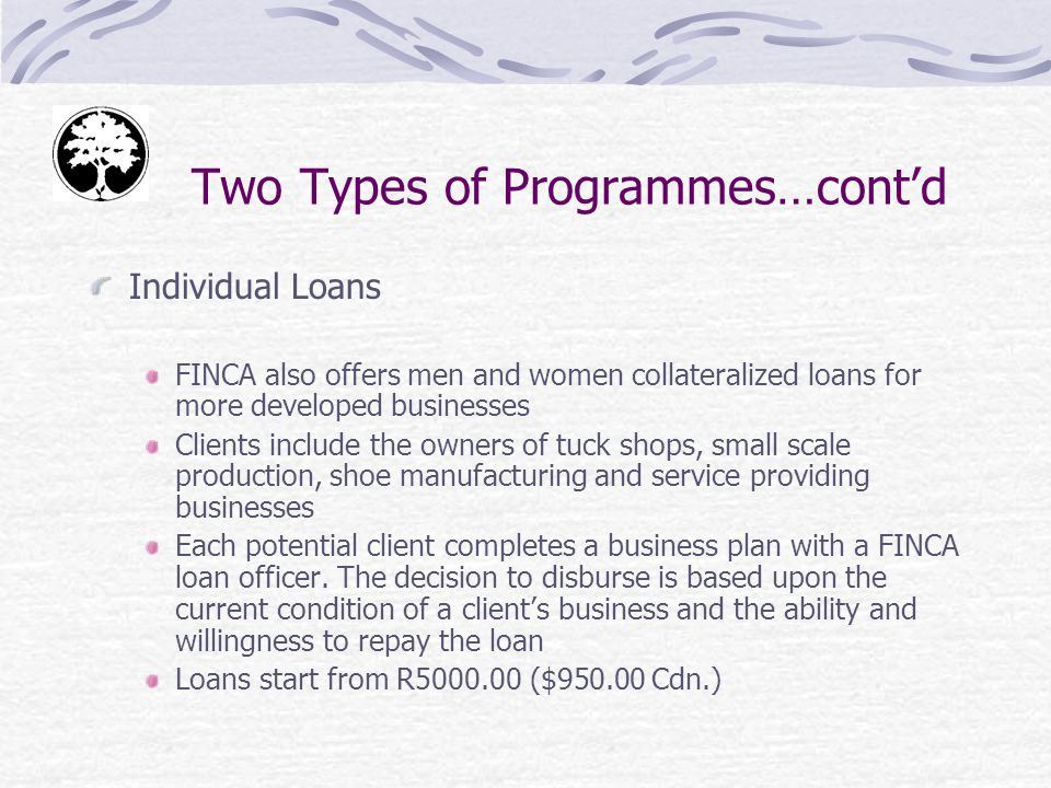 Two Types of Programmes…contd Individual Loans FINCA also offers men and women collateralized loans for more developed businesses Clients include the owners of tuck shops, small scale production, shoe manufacturing and service providing businesses Each potential client completes a business plan with a FINCA loan officer.
