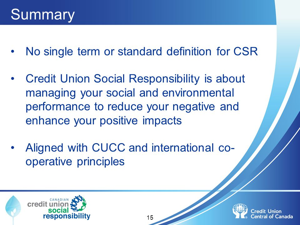 Summary No single term or standard definition for CSR Credit Union Social Responsibility is about managing your social and environmental performance t