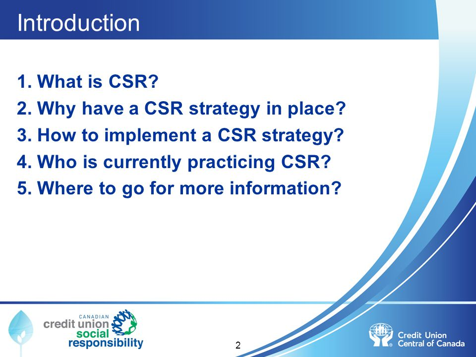 2 Introduction 1. What is CSR? 2. Why have a CSR strategy in place? 3. How to implement a CSR strategy? 4. Who is currently practicing CSR? 5. Where t