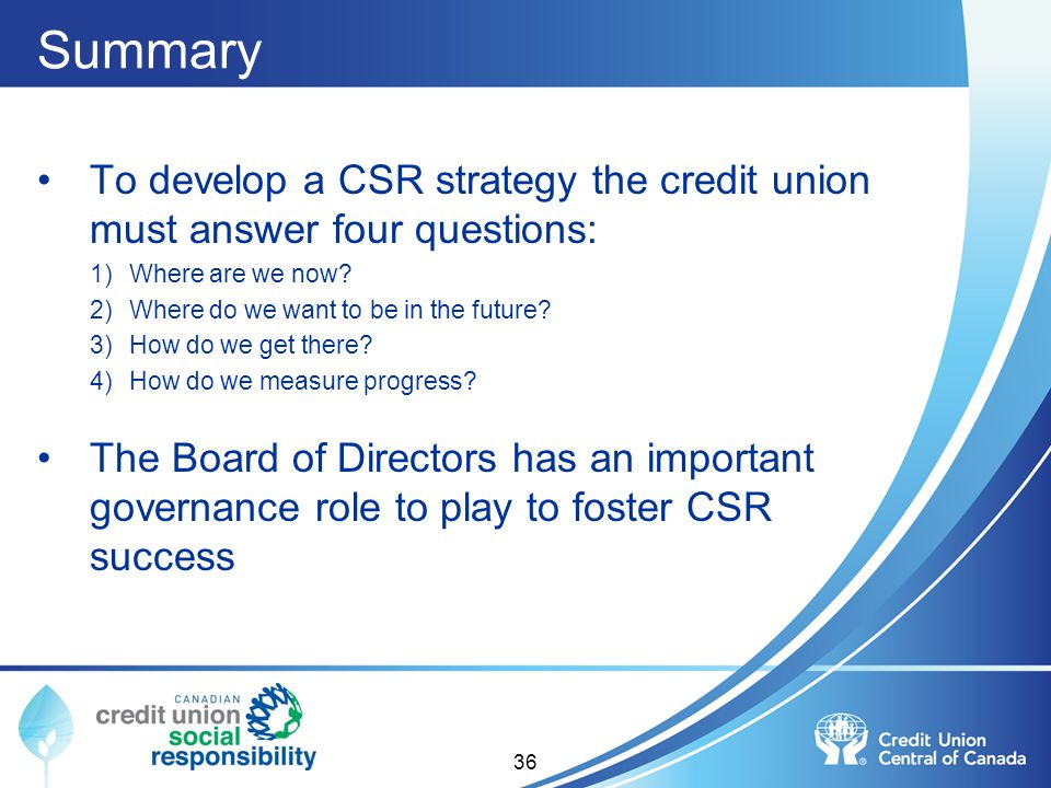 Summary To develop a CSR strategy the credit union must answer four questions: 1)Where are we now? 2)Where do we want to be in the future? 3)How do we