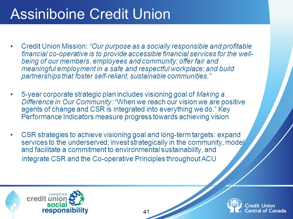 Assiniboine Credit Union Credit Union Mission: Our purpose as a socially responsible and profitable financial co-operative is to provide accessible fi