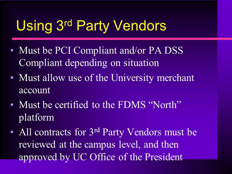 Using 3 rd Party Vendors Must be PCI Compliant and/or PA DSS Compliant depending on situation Must allow use of the University merchant account Must b