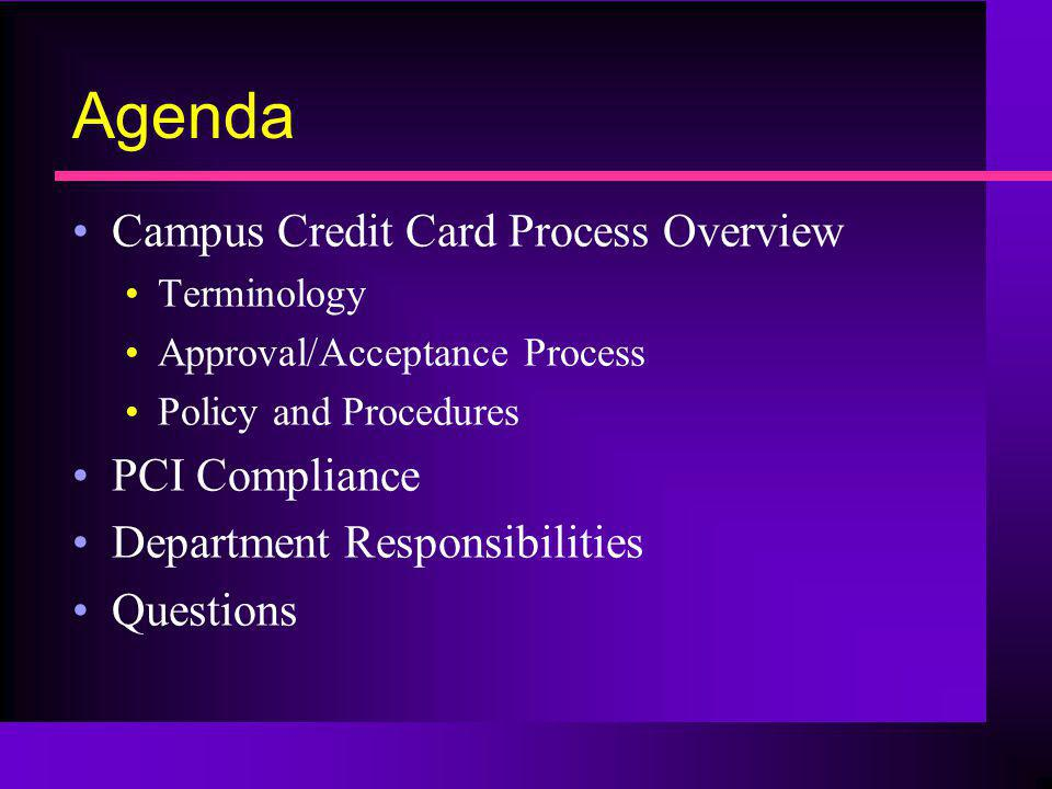 Agenda Campus Credit Card Process Overview Terminology Approval/Acceptance Process Policy and Procedures PCI Compliance Department Responsibilities Qu
