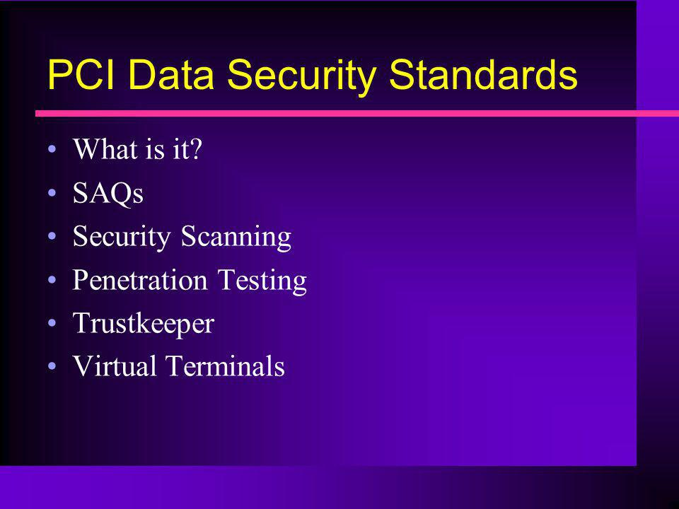 PCI Data Security Standards What is it? SAQs Security Scanning Penetration Testing Trustkeeper Virtual Terminals