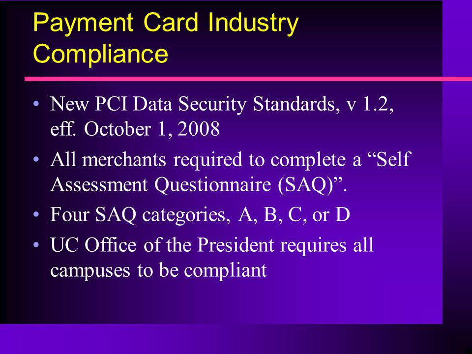 Payment Card Industry Compliance New PCI Data Security Standards, v 1.2, eff. October 1, 2008 All merchants required to complete a Self Assessment Que