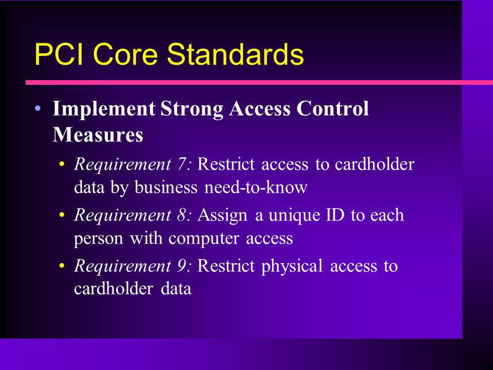 PCI Core Standards Implement Strong Access Control Measures Requirement 7: Restrict access to cardholder data by business need-to-know Requirement 8: