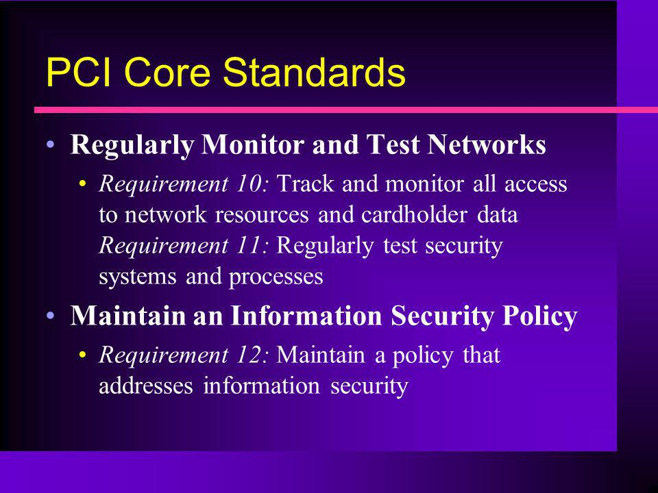 PCI Core Standards Regularly Monitor and Test Networks Requirement 10: Track and monitor all access to network resources and cardholder data Requireme