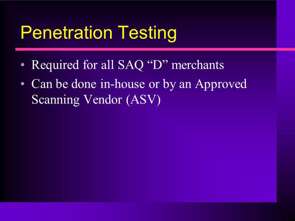 Penetration Testing Required for all SAQ D merchants Can be done in-house or by an Approved Scanning Vendor (ASV)