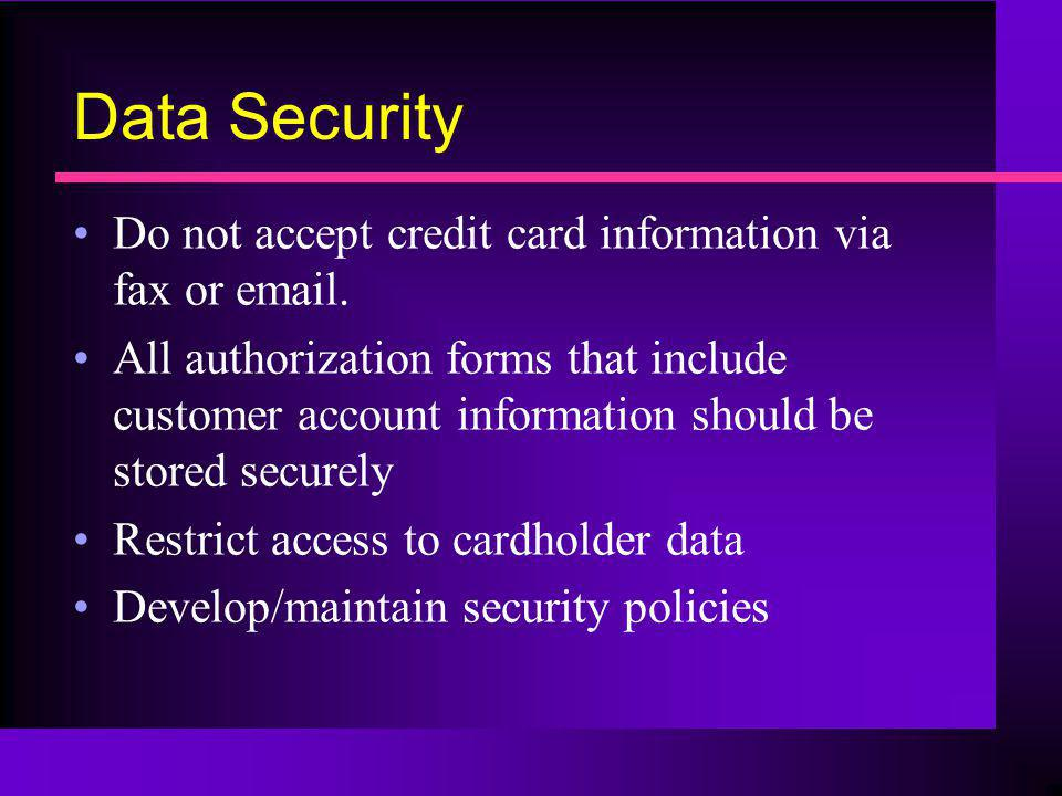 Data Security Do not accept credit card information via fax or email. All authorization forms that include customer account information should be stor