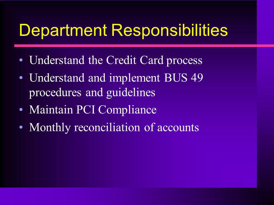 Department Responsibilities Understand the Credit Card process Understand and implement BUS 49 procedures and guidelines Maintain PCI Compliance Month