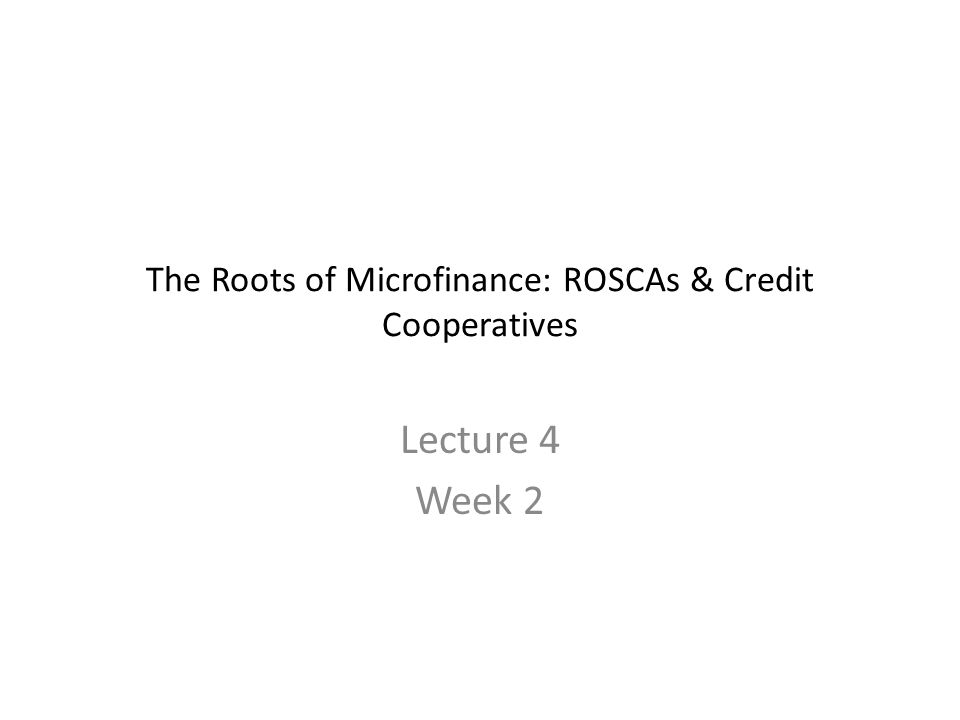 The Roots of Microfinance: ROSCAs & Credit Cooperatives Lecture 4 Week 2