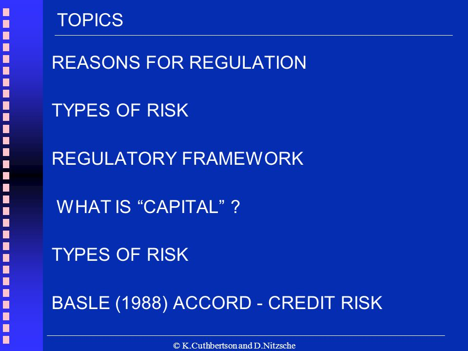 © K.Cuthbertson and D.Nitzsche REASONS FOR REGULATION TYPES OF RISK REGULATORY FRAMEWORK WHAT IS CAPITAL .