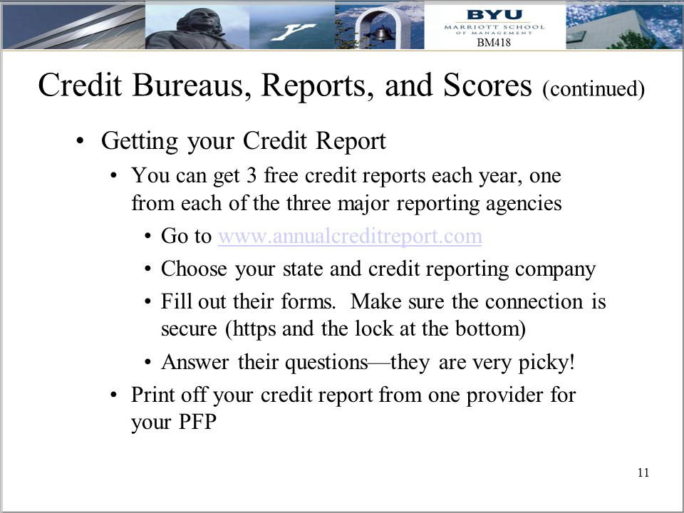 11 Credit Bureaus, Reports, and Scores (continued) Getting your Credit Report You can get 3 free credit reports each year, one from each of the three major reporting agencies Go to www.annualcreditreport.comwww.annualcreditreport.com Choose your state and credit reporting company Fill out their forms.
