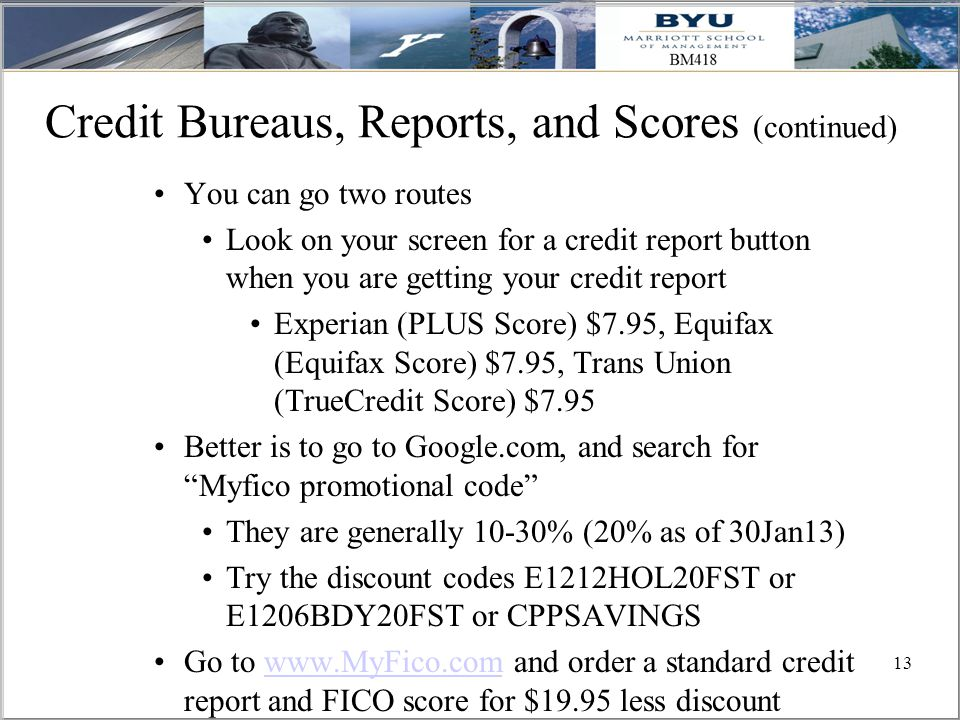 13 Credit Bureaus, Reports, and Scores (continued) You can go two routes Look on your screen for a credit report button when you are getting your credit report Experian (PLUS Score) $7.95, Equifax (Equifax Score) $7.95, Trans Union (TrueCredit Score) $7.95 Better is to go to Google.com, and search for Myfico promotional code They are generally 10-30% (20% as of 30Jan13) Try the discount codes E1212HOL20FST or E1206BDY20FST or CPPSAVINGS Go to www.MyFico.com and order a standard credit report and FICO score for $19.95 less discountwww.MyFico.com