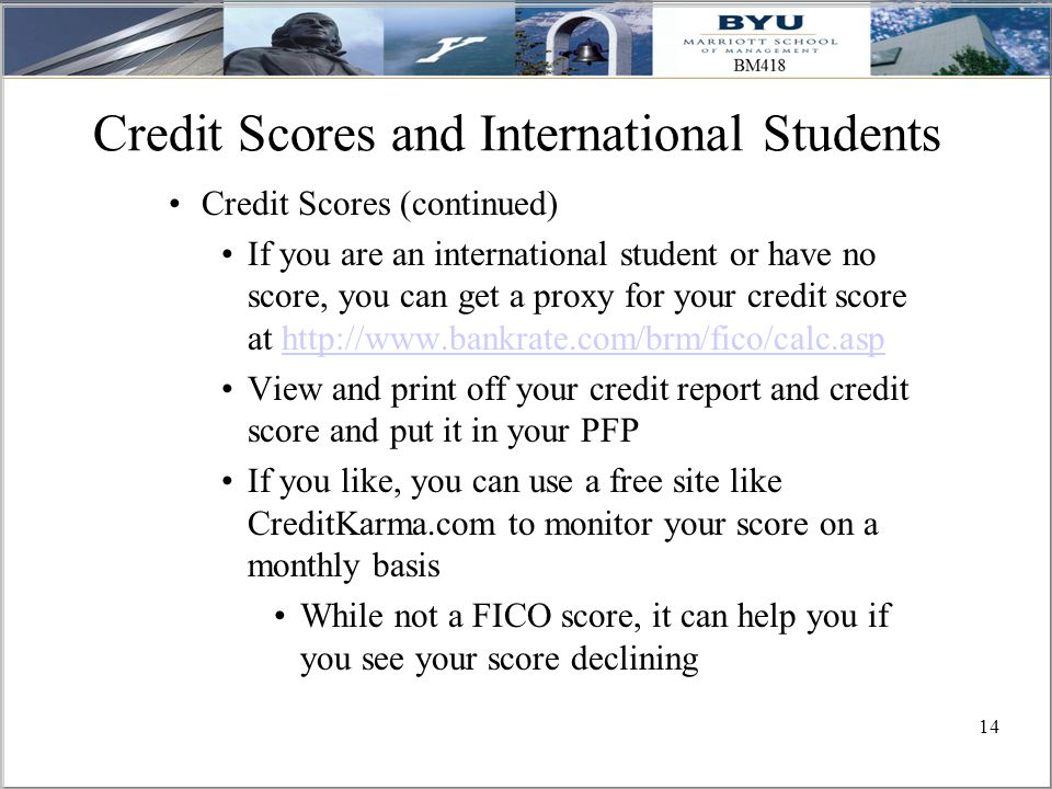 14 Credit Scores and International Students Credit Scores (continued) If you are an international student or have no score, you can get a proxy for your credit score at http://www.bankrate.com/brm/fico/calc.asphttp://www.bankrate.com/brm/fico/calc.asp View and print off your credit report and credit score and put it in your PFP If you like, you can use a free site like CreditKarma.com to monitor your score on a monthly basis While not a FICO score, it can help you if you see your score declining