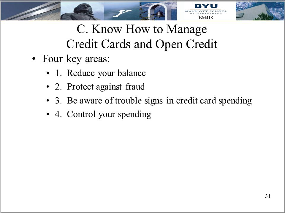 31 C. Know How to Manage Credit Cards and Open Credit Four key areas: 1.