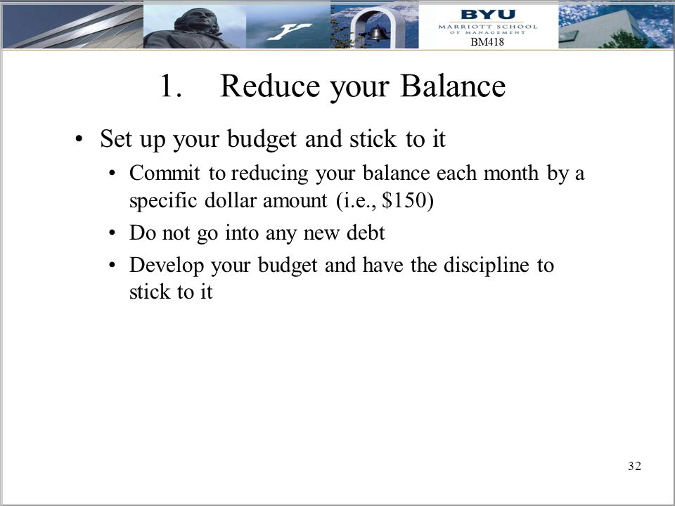 32 1.Reduce your Balance Set up your budget and stick to it Commit to reducing your balance each month by a specific dollar amount (i.e., $150) Do not go into any new debt Develop your budget and have the discipline to stick to it