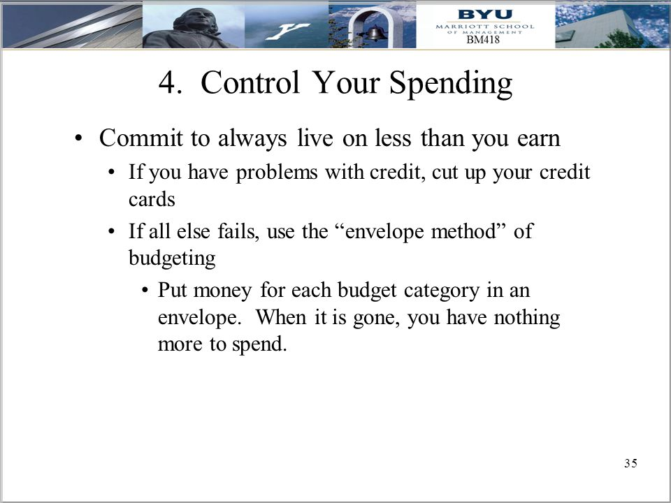 35 4. Control Your Spending Commit to always live on less than you earn If you have problems with credit, cut up your credit cards If all else fails,