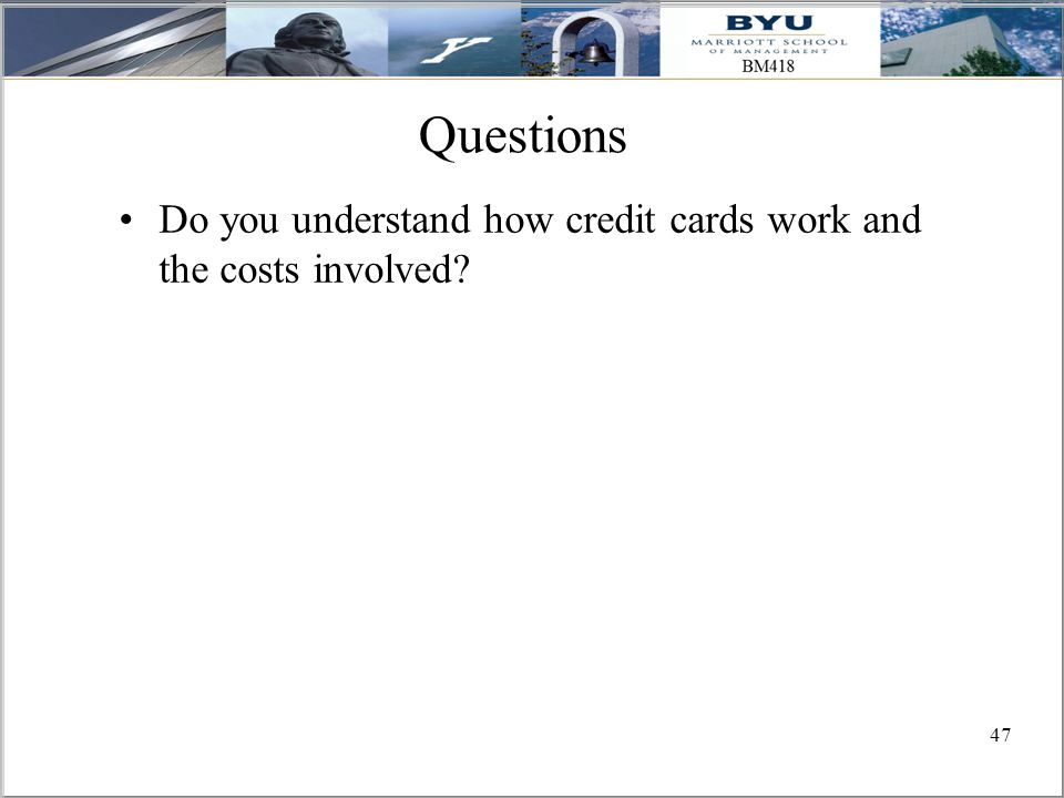 47 Questions Do you understand how credit cards work and the costs involved