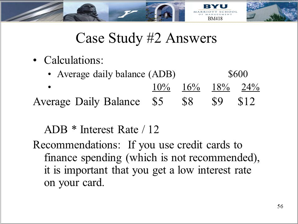 56 Case Study #2 Answers Calculations: Average daily balance (ADB) $600 10%16%18%24% Average Daily Balance $5$8$9 $12 ADB * Interest Rate / 12 Recommendations: If you use credit cards to finance spending (which is not recommended), it is important that you get a low interest rate on your card.
