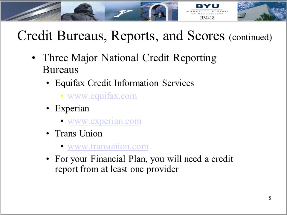 8 Credit Bureaus, Reports, and Scores (continued) Three Major National Credit Reporting Bureaus Equifax Credit Information Services www.equifax.com Experian www.experian.com Trans Union www.transunion.com For your Financial Plan, you will need a credit report from at least one provider