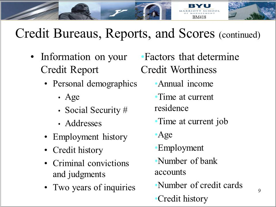 9 Credit Bureaus, Reports, and Scores (continued) Information on your Credit Report Personal demographics Age Social Security # Addresses Employment history Credit history Criminal convictions and judgments Two years of inquiries Factors that determine Credit Worthiness Annual income Time at current residence Time at current job Age Employment Number of bank accounts Number of credit cards Credit history