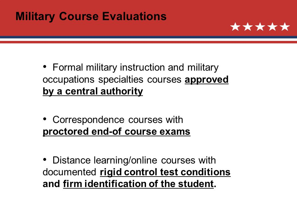 Military Course Evaluations Formal military instruction and military occupations specialties courses approved by a central authority Correspondence courses with proctored end-of course exams Distance learning/online courses with documented rigid control test conditions and firm identification of the student.