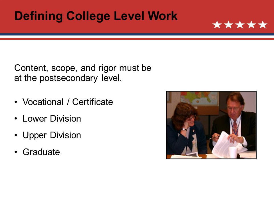 Defining College Level Work Content, scope, and rigor must be at the postsecondary level.