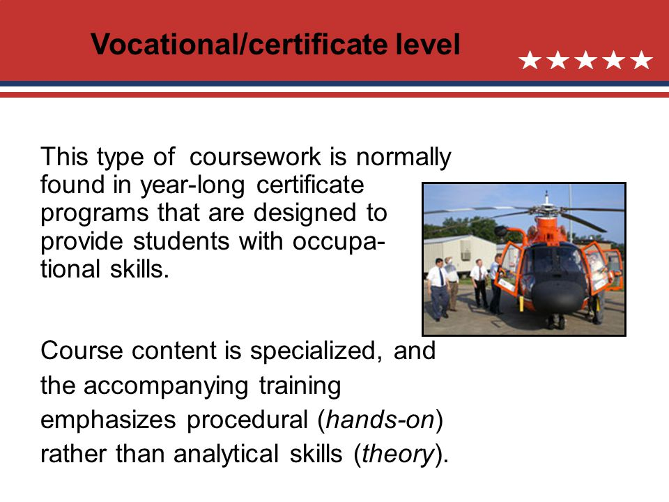 Vocational/certificate level This type of coursework is normally found in year-long certificate programs that are designed to provide students with occupa- tional skills.