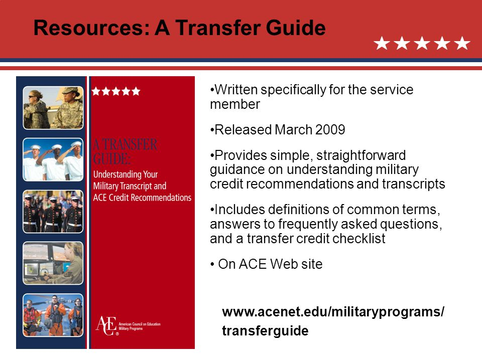 Resources: A Transfer Guide Written specifically for the service member Released March 2009 Provides simple, straightforward guidance on understanding military credit recommendations and transcripts Includes definitions of common terms, answers to frequently asked questions, and a transfer credit checklist On ACE Web site www.acenet.edu/militaryprograms/ transferguide