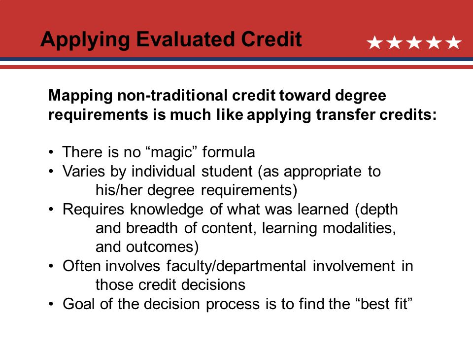 Applying Evaluated Credit Mapping non-traditional credit toward degree requirements is much like applying transfer credits: There is no magic formula Varies by individual student (as appropriate to his/her degree requirements) Requires knowledge of what was learned (depth and breadth of content, learning modalities, and outcomes) Often involves faculty/departmental involvement in those credit decisions Goal of the decision process is to find the best fit