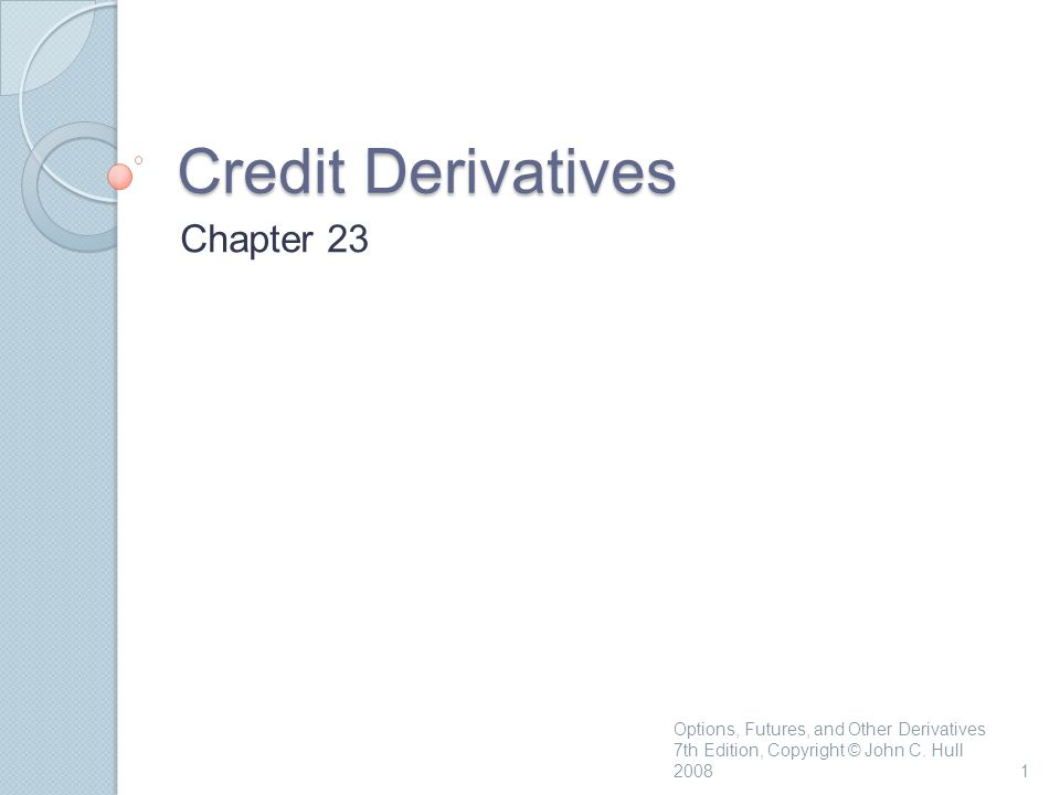 Credit Derivatives Chapter 23 1 Options, Futures, and Other Derivatives 7th Edition, Copyright © John C.