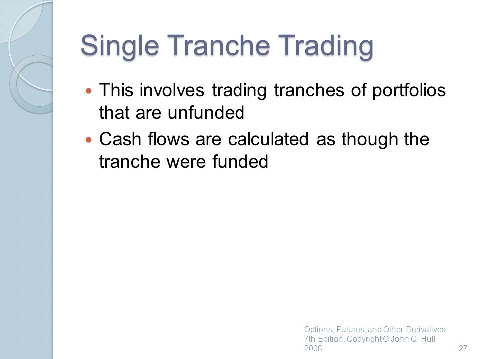Single Tranche Trading This involves trading tranches of portfolios that are unfunded Cash flows are calculated as though the tranche were funded Options, Futures, and Other Derivatives 7th Edition, Copyright © John C.