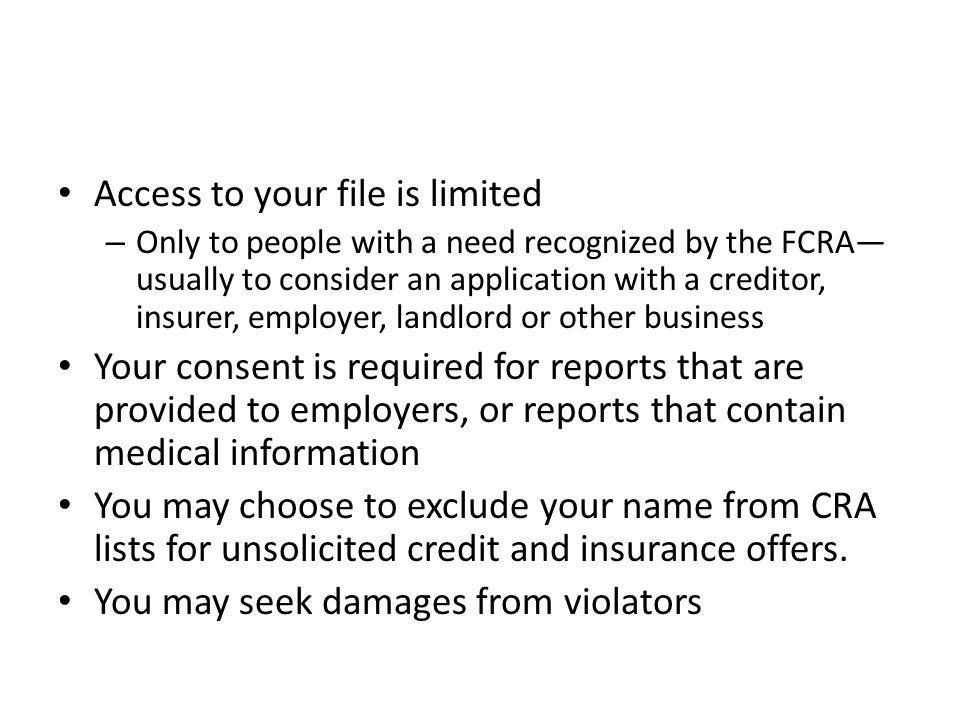 Access to your file is limited – Only to people with a need recognized by the FCRA usually to consider an application with a creditor, insurer, employer, landlord or other business Your consent is required for reports that are provided to employers, or reports that contain medical information You may choose to exclude your name from CRA lists for unsolicited credit and insurance offers.