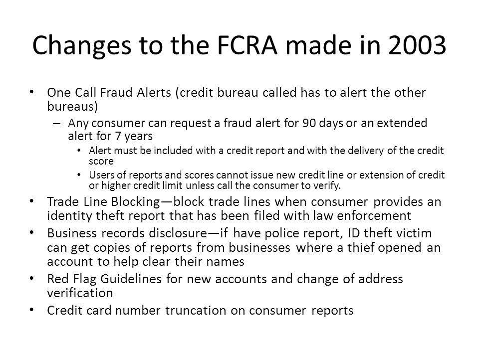 Changes to the FCRA made in 2003 One Call Fraud Alerts (credit bureau called has to alert the other bureaus) – Any consumer can request a fraud alert for 90 days or an extended alert for 7 years Alert must be included with a credit report and with the delivery of the credit score Users of reports and scores cannot issue new credit line or extension of credit or higher credit limit unless call the consumer to verify.