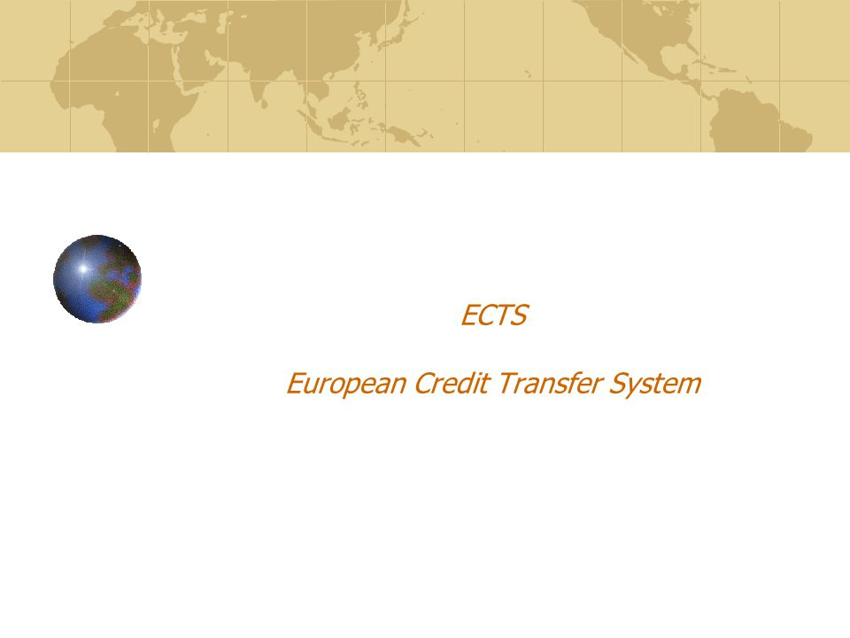 ECTS INTRODUCTION Move without obstacles: recognition of studies and diplomas European Credit Transfer System ECTS Three core elements: 1.