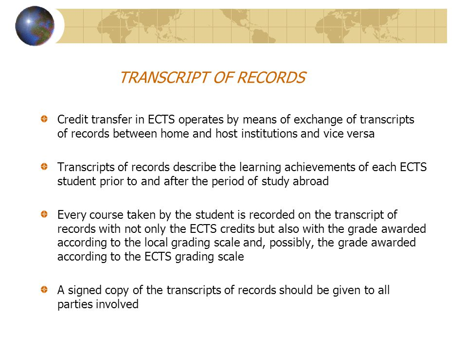 TRANSCRIPT OF RECORDS Credit transfer in ECTS operates by means of exchange of transcripts of records between home and host institutions and vice versa Transcripts of records describe the learning achievements of each ECTS student prior to and after the period of study abroad Every course taken by the student is recorded on the transcript of records with not only the ECTS credits but also with the grade awarded according to the local grading scale and, possibly, the grade awarded according to the ECTS grading scale A signed copy of the transcripts of records should be given to all parties involved