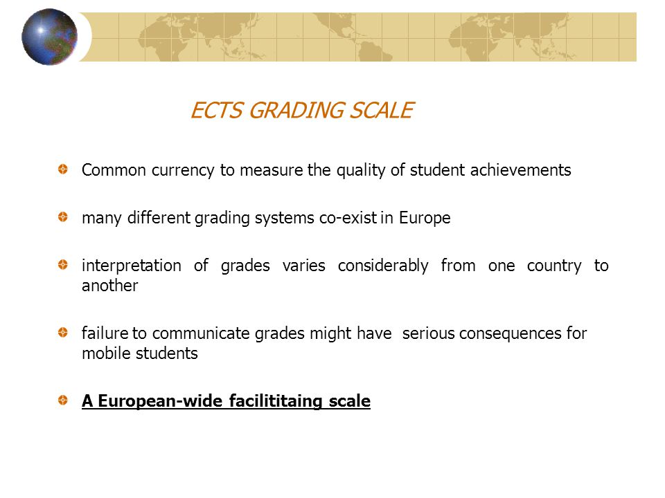 ECTS GRADING SCALE Common currency to measure the quality of student achievements many different grading systems co-exist in Europe interpretation of grades varies considerably from one country to another failure to communicate grades might have serious consequences for mobile students A European-wide facilititaing scale