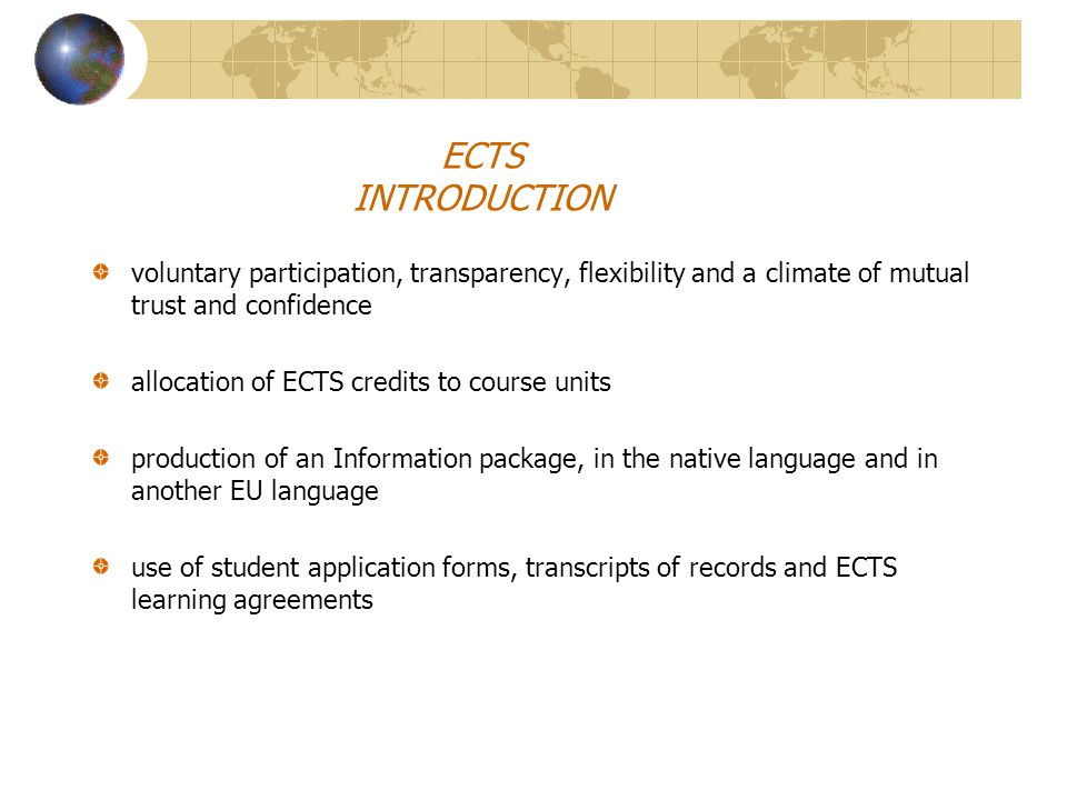 ECTS INTRODUCTION voluntary participation, transparency, flexibility and a climate of mutual trust and confidence allocation of ECTS credits to course units production of an Information package, in the native language and in another EU language use of student application forms, transcripts of records and ECTS learning agreements