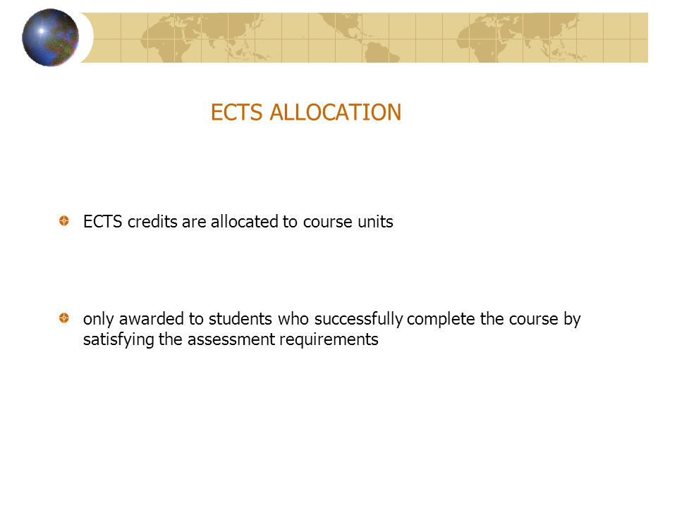 ECTS ALLOCATION ECTS credits are allocated to course units only awarded to students who successfully complete the course by satisfying the assessment requirements